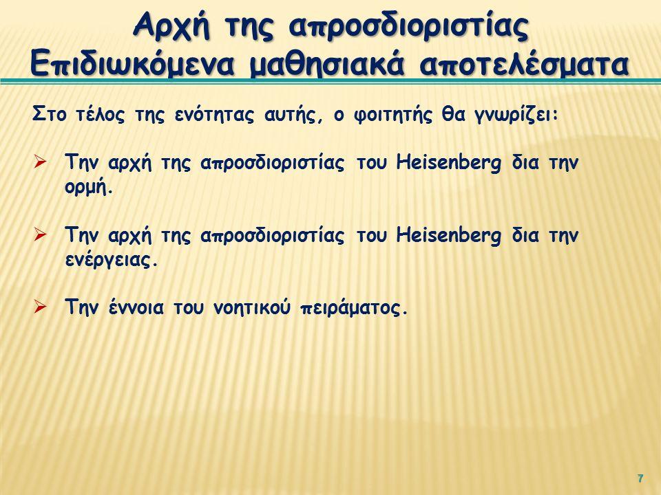 7 Αρχή της απροσδιοριστίας Επιδιωκόμενα μαθησιακά αποτελέσματα Στο τέλος της ενότητας αυτής, ο φοιτητής θα γνωρίζει:  Την αρχή της απροσδιοριστίας του Heisenberg δια την ορμή.