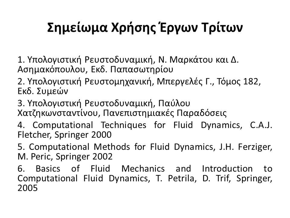 Σημείωμα Χρήσης Έργων Τρίτων 1. Υπολογιστική Ρευστοδυναμική, Ν. Μαρκάτου και Δ. Ασημακόπουλου, Εκδ. Παπασωτηρίου 2. Υπολογιστική Ρευστομηχανική, Μπεργ