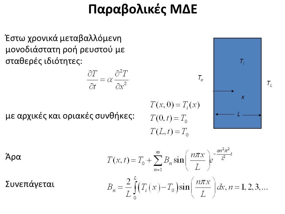 Παραβολικές ΜΔΕ L x ΤiΤi Έστω χρονικά μεταβαλλόμενη μονοδιάστατη ροή ρευστού με σταθερές ιδιότητες: με αρχικές και οριακές συνθήκες: Άρα Συνεπάγεται Τ