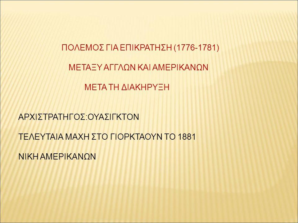 ΠΟΛΕΜΟΣ ΓΙΑ ΕΠΙΚΡΑΤΗΣΗ (1776-1781) ΜΕΤΑΞΥ ΑΓΓΛΩΝ ΚΑΙ ΑΜΕΡΙΚΑΝΩΝ ΜΕΤΑ ΤΗ ΔΙΑΚΗΡΥΞΗ ΑΡΧΙΣΤΡΑΤΗΓΟΣ:ΟΥΑΣΙΓΚΤΟΝ ΤΕΛΕΥΤΑΙΑ ΜΑΧΗ ΣΤΟ ΓΙΟΡΚΤΑΟΥΝ ΤΟ 1881 ΝΙΚΗ ΑΜΕΡΙΚΑΝΩΝ