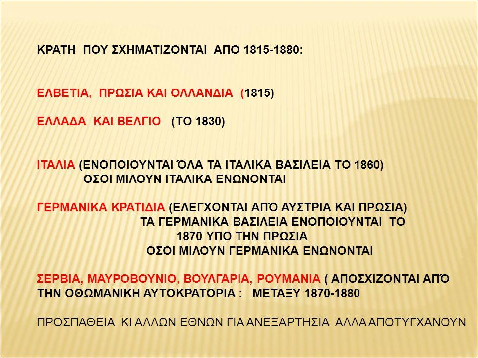 ΚΡΑΤΗ ΠΟΥ ΣΧΗΜΑΤΙΖΟΝΤΑΙ ΑΠΟ 1815-1880: ΕΛΒΕΤΙΑ, ΠΡΩΣΙΑ ΚΑΙ ΟΛΛΑΝΔΙΑ (1815) ΕΛΛΑΔΑ ΚΑΙ ΒΕΛΓΙΟ (ΤΟ 1830) ΙΤΑΛΙΑ (ΕΝΟΠΟΙΟΥΝΤΑΙ ΌΛΑ ΤΑ ΙΤΑΛΙΚΑ ΒΑΣΙΛΕΙΑ ΤΟ 1860) ΟΣΟΙ ΜΙΛΟΥΝ ΙΤΑΛΙΚΑ ΕΝΩΝΟΝΤΑΙ ΓΕΡΜΑΝΙΚΑ ΚΡΑΤΙΔΙΑ (ΕΛΕΓΧΟΝΤΑΙ ΑΠΌ ΑΥΣΤΡΙΑ ΚΑΙ ΠΡΩΣΙΑ) ΤΑ ΓΕΡΜΑΝΙΚΑ ΒΑΣΙΛΕΙΑ ΕΝΟΠΟΙΟΥΝΤΑΙ ΤΟ 1870 ΥΠΟ ΤΗΝ ΠΡΩΣΙΑ ΟΣΟΙ ΜΙΛΟΥΝ ΓΕΡΜΑΝΙΚΑ ΕΝΩΝΟΝΤΑΙ ΣΕΡΒΙΑ, ΜΑΥΡΟΒΟΥΝΙΟ, ΒΟΥΛΓΑΡΙΑ, ΡΟΥΜΑΝΙΑ ( ΑΠΟΣΧΙΖΟΝΤΑΙ ΑΠΌ ΤΗΝ ΟΘΩΜΑΝΙΚΗ ΑΥΤΟΚΡΑΤΟΡΙΑ : ΜΕΤΑΞΥ 1870-1880 ΠΡΟΣΠΑΘΕΙΑ ΚΙ ΑΛΛΩΝ ΕΘΝΩΝ ΓΙΑ ΑΝΕΞΑΡΤΗΣΙΑ ΑΛΛΑ ΑΠΟΤΥΓΧΑΝΟΥΝ