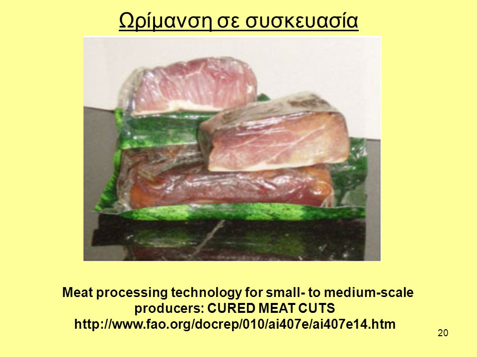 20 Ωρίμανση σε συσκευασία Meat processing technology for small- to medium-scale producers: CURED MEAT CUTS http://www.fao.org/docrep/010/ai407e/ai407e14.htm