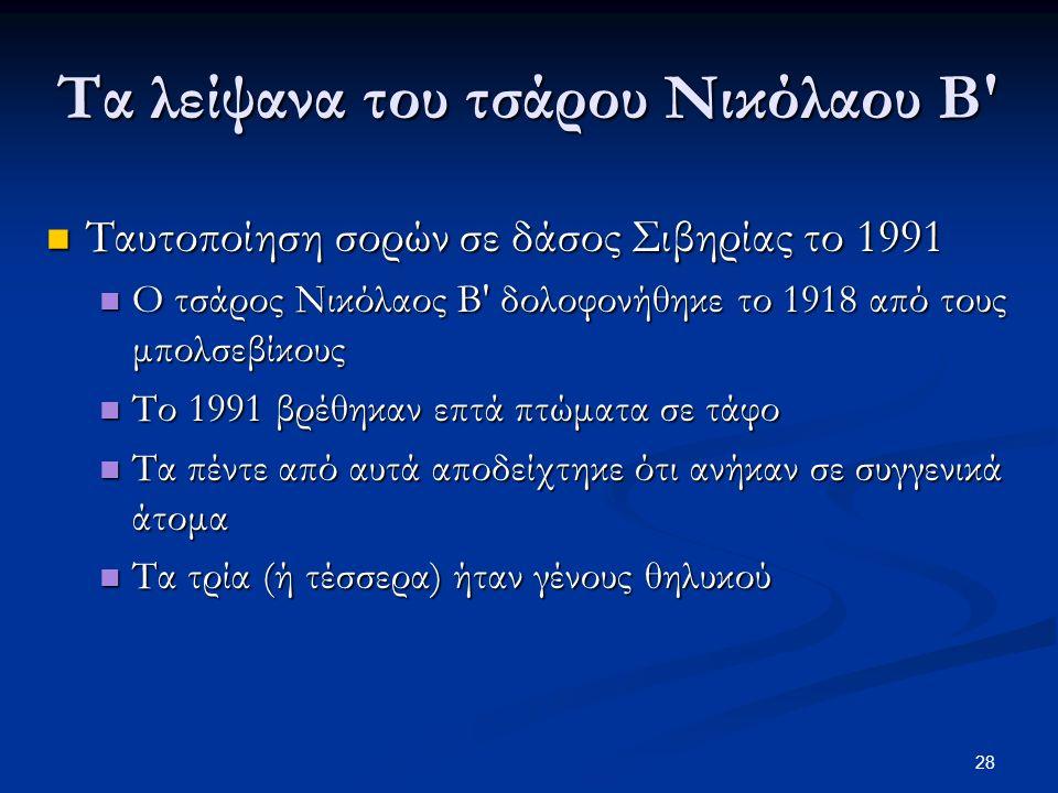 28 Τα λείψανα του τσάρου Νικόλαου Β Ταυτοποίηση σορών σε δάσος Σιβηρίας το 1991 Ταυτοποίηση σορών σε δάσος Σιβηρίας το 1991 Ο τσάρος Νικόλαος Β δολοφονήθηκε το 1918 από τους μπολσεβίκους Ο τσάρος Νικόλαος Β δολοφονήθηκε το 1918 από τους μπολσεβίκους Το 1991 βρέθηκαν επτά πτώματα σε τάφο Το 1991 βρέθηκαν επτά πτώματα σε τάφο Τα πέντε από αυτά αποδείχτηκε ότι ανήκαν σε συγγενικά άτομα Τα πέντε από αυτά αποδείχτηκε ότι ανήκαν σε συγγενικά άτομα Τα τρία (ή τέσσερα) ήταν γένους θηλυκού Τα τρία (ή τέσσερα) ήταν γένους θηλυκού