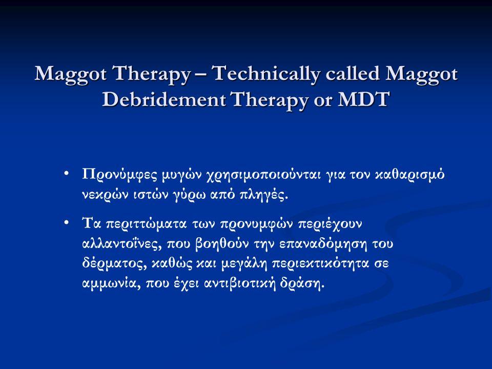 Maggot Therapy – Technically called Maggot Debridement Therapy or MDT Προνύμφες μυγών χρησιμοποιούνται για τον καθαρισμό νεκρών ιστών γύρω από πληγές.