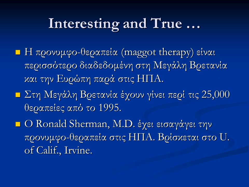 Interesting and True … Η προνυμφο-θεραπεία (maggot therapy) είναι περισσότερο διαδεδομένη στη Μεγάλη Βρετανία και την Ευρώπη παρά στις ΗΠΑ. Η προνυμφο