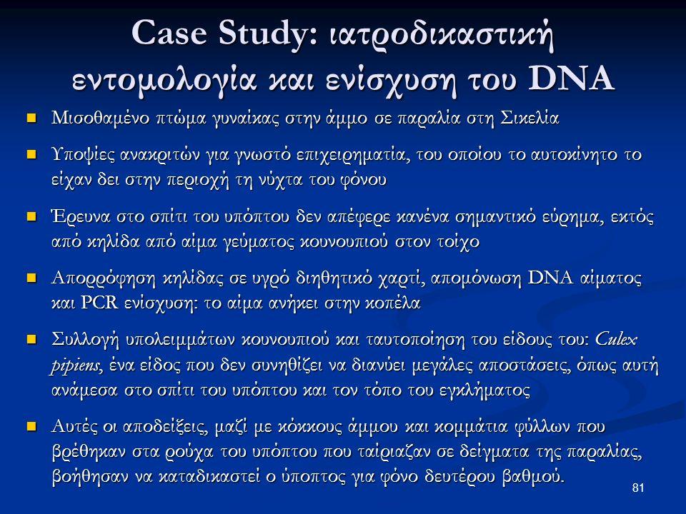 Case Study: ιατροδικαστική εντομολογία και ενίσχυση του DNA Μισοθαμένο πτώμα γυναίκας στην άμμο σε παραλία στη Σικελία Μισοθαμένο πτώμα γυναίκας στην άμμο σε παραλία στη Σικελία Υποψίες ανακριτών για γνωστό επιχειρηματία, του οποίου το αυτοκίνητο το είχαν δει στην περιοχή τη νύχτα του φόνου Υποψίες ανακριτών για γνωστό επιχειρηματία, του οποίου το αυτοκίνητο το είχαν δει στην περιοχή τη νύχτα του φόνου Έρευνα στο σπίτι του υπόπτου δεν απέφερε κανένα σημαντικό εύρημα, εκτός από κηλίδα από αίμα γεύματος κουνουπιού στον τοίχο Έρευνα στο σπίτι του υπόπτου δεν απέφερε κανένα σημαντικό εύρημα, εκτός από κηλίδα από αίμα γεύματος κουνουπιού στον τοίχο Απορρόφηση κηλίδας σε υγρό διηθητικό χαρτί, απομόνωση DNA αίματος και PCR ενίσχυση: το αίμα ανήκει στην κοπέλα Απορρόφηση κηλίδας σε υγρό διηθητικό χαρτί, απομόνωση DNA αίματος και PCR ενίσχυση: το αίμα ανήκει στην κοπέλα Συλλογή υπολειμμάτων κουνουπιού και ταυτοποίηση του είδους του: Culex pipiens, ένα είδος που δεν συνηθίζει να διανύει μεγάλες αποστάσεις, όπως αυτή ανάμεσα στο σπίτι του υπόπτου και τον τόπο του εγκλήματος Συλλογή υπολειμμάτων κουνουπιού και ταυτοποίηση του είδους του: Culex pipiens, ένα είδος που δεν συνηθίζει να διανύει μεγάλες αποστάσεις, όπως αυτή ανάμεσα στο σπίτι του υπόπτου και τον τόπο του εγκλήματος Αυτές οι αποδείξεις, μαζί με κόκκους άμμου και κομμάτια φύλλων που βρέθηκαν στα ρούχα του υπόπτου που ταίριαζαν σε δείγματα της παραλίας, βοήθησαν να καταδικαστεί ο ύποπτος για φόνο δευτέρου βαθμού.