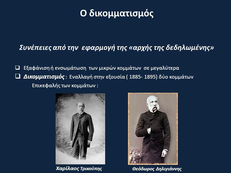Συνέπειες από την εφαρμογή της «αρχής της δεδηλωμένης»  Εξαφάνιση ή ενσωμάτωση των μικρών κομμάτων σε μεγαλύτερα  Δικομματισμός : Εναλλαγή στην εξουσία ( 1885- 1895) δύο κομμάτων Επικεφαλής των κομμάτων : Ο δικομματισμός Χαρίλαος Τρικούπης Θεόδωρος Δηλιγιάννης