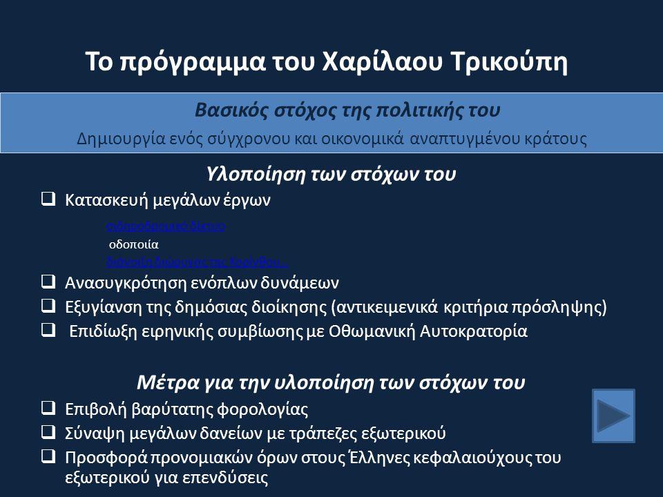 Το πρόγραμμα του Χαρίλαου Τρικούπη Υλοποίηση των στόχων του  Κατασκευή μεγάλων έργων σιδηροδρομικό δίκτυο οδοποιία διάνοιξη διώρυγας της Κορίνθου…  Ανασυγκρότηση ενόπλων δυνάμεων  Εξυγίανση της δημόσιας διοίκησης (αντικειμενικά κριτήρια πρόσληψης)  Επιδίωξη ειρηνικής συμβίωσης με Οθωμανική Αυτοκρατορία Μέτρα για την υλοποίηση των στόχων του  Επιβολή βαρύτατης φορολογίας  Σύναψη μεγάλων δανείων με τράπεζες εξωτερικού  Προσφορά προνομιακών όρων στους Έλληνες κεφαλαιούχους του εξωτερικού για επενδύσεις Βασικός στόχος της πολιτικής του Δημιουργία ενός σύγχρονου και οικονομικά αναπτυγμένου κράτους