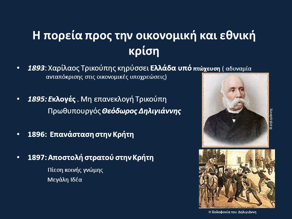 Η πορεία προς την οικονομική και εθνική κρίση 1893: Χαρίλαος Τρικούπης κηρύσσει Ελλάδα υπό πτώχευση ( αδυναμία ανταπόκρισης στις οικονομικές υποχρεώσεις) 1895: Εκλογές.