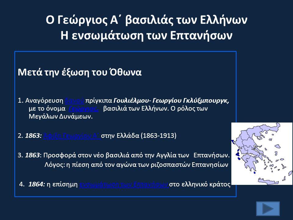 Ο Γεώργιος Α΄ βασιλιάς των Ελλήνων Η ενσωμάτωση των Επτανήσων Μετά την έξωση του Όθωνα 1.