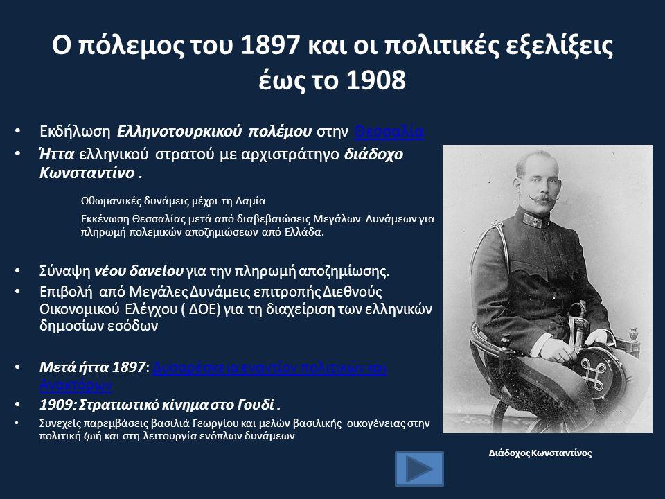 Ο πόλεμος του 1897 και οι πολιτικές εξελίξεις έως το 1908 Εκδήλωση Ελληνοτουρκικού πολέμου στην ΘεσσαλίαΘεσσαλία Ήττα ελληνικού στρατού με αρχιστράτηγο διάδοχο Κωνσταντίνο.
