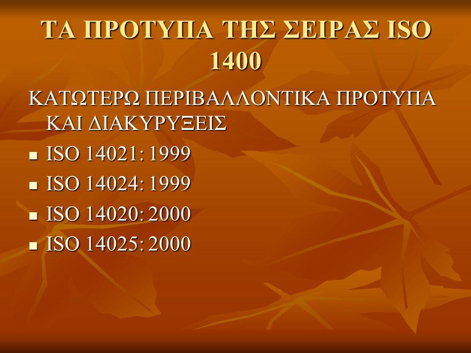 ΤΑ ΠΡΟΤΥΠΑ ΤΗΣ ΣΕΙΡΑΣ ISO 1400 ΚΑΤΩΤΕΡΩ ΠΕΡΙΒΑΛΛΟΝΤΙΚΑ ΠΡΟΤΥΠΑ ΚΑΙ ΔΙΑΚΥΡΥΞΕΙΣ ISO 14021: 1999 ISO 14021: 1999 ISO 14024: 1999 ISO 14024: 1999 ISO 14020: 2000 ISO 14020: 2000 ISO 14025: 2000 ISO 14025: 2000