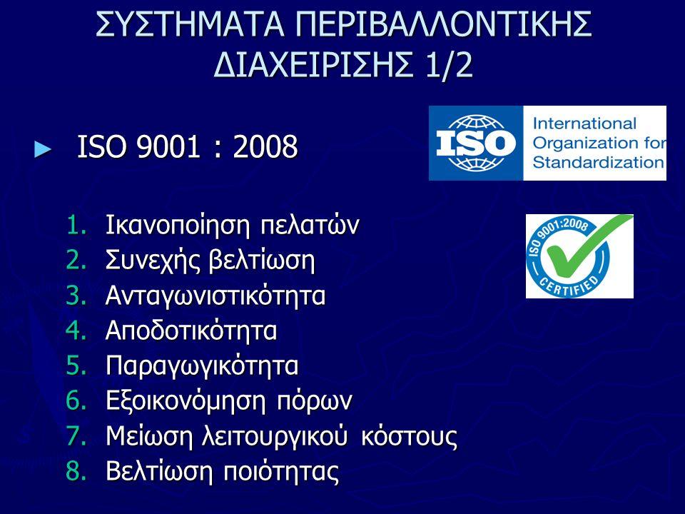 ΣΥΣΤΗΜΑΤΑ ΠΕΡΙΒΑΛΛΟΝΤΙΚΗΣ ΔΙΑΧΕΙΡΙΣΗΣ 1/2 ► ISO 9001 : 2008 1.Ικανοποίηση πελατών 2.Συνεχής βελτίωση 3.Ανταγωνιστικότητα 4.Αποδοτικότητα 5.Παραγωγικότητα 6.Εξοικονόμηση πόρων 7.Μείωση λειτουργικού κόστους 8.Βελτίωση ποιότητας