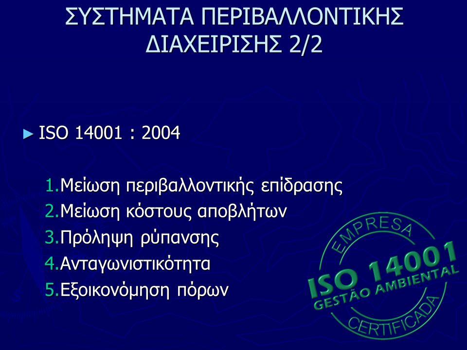ΣΥΣΤΗΜΑΤΑ ΠΕΡΙΒΑΛΛΟΝΤΙΚΗΣ ΔΙΑΧΕΙΡΙΣΗΣ 2/2 ► ISO 14001 : 2004 1.Μείωση περιβαλλοντικής επίδρασης 2.Μείωση κόστους αποβλήτων 3.Πρόληψη ρύπανσης 4.Ανταγωνιστικότητα 5.Εξοικονόμηση πόρων