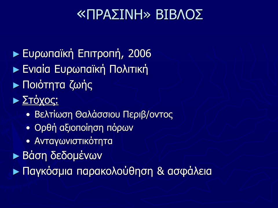 « ΠΡΑΣΙΝΗ» ΒΙΒΛΟΣ ► Ευρωπαϊκή Επιτροπή, 2006 ► Ενιαία Ευρωπαϊκή Πολιτική ► Ποιότητα ζωής ► Στόχος: Βελτίωση Θαλάσσιου Περιβ/οντοςΒελτίωση Θαλάσσιου Περιβ/οντος Ορθή αξιοποίηση πόρωνΟρθή αξιοποίηση πόρων ΑνταγωνιστικότηταΑνταγωνιστικότητα ► Βάση δεδομένων ► Παγκόσμια παρακολούθηση & ασφάλεια
