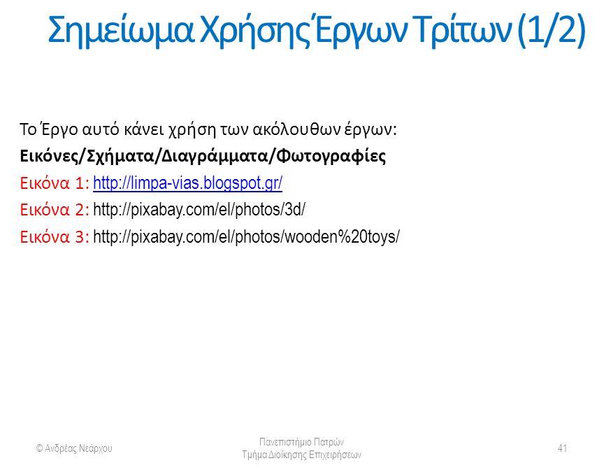 © Ανδρέας Νεάρχου Πανεπιστήμιο Πατρών Τμήμα Διοίκησης Επιχειρήσεων 41 Σημείωμα Χρήσης Έργων Τρίτων (1/2) Το Έργο αυτό κάνει χρήση των ακόλουθων έργων: Εικόνες/Σχήματα/Διαγράμματα/Φωτογραφίες Εικόνα 1: http://limpa-vias.blogspot.gr/ http://limpa-vias.blogspot.gr/ Εικόνα 2: http://pixabay.com/el/photos/3d/ Εικόνα 3: http://pixabay.com/el/photos/wooden%20toys/