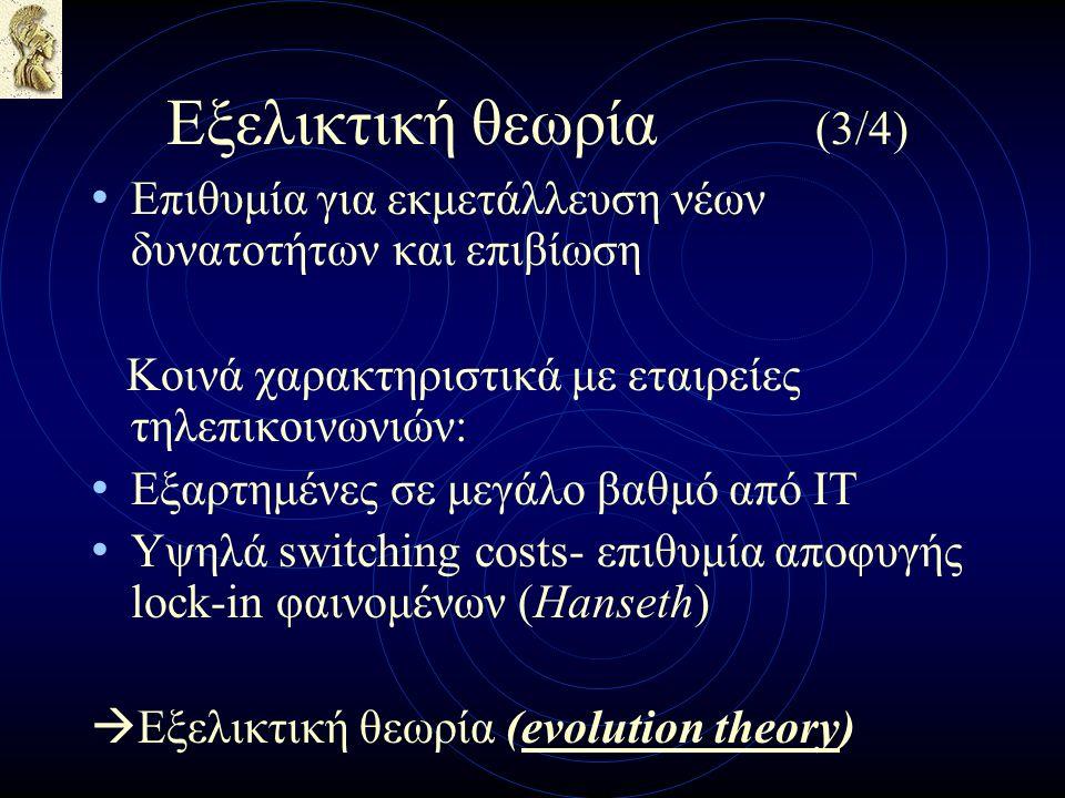 Εξελικτική θεωρία (3/4) Επιθυμία για εκμετάλλευση νέων δυνατοτήτων και επιβίωση Κοινά χαρακτηριστικά με εταιρείες τηλεπικοινωνιών: Εξαρτημένες σε μεγάλο βαθμό από IT Υψηλά switching costs- επιθυμία αποφυγής lock-in φαινομένων (Hanseth)  Εξελικτική θεωρία (evolution theory)
