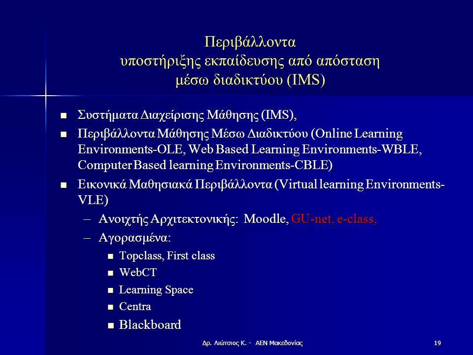 Περιβάλλοντα υποστήριξης εκπαίδευσης από απόσταση μέσω διαδικτύου (IMS) Συστήματα Διαχείρισης Μάθησης (IMS), Συστήματα Διαχείρισης Μάθησης (IMS), Περιβάλλοντα Μάθησης Μέσω Διαδικτύου (Online Learning Environments-OLE, Web Based Learning Environments-WBLE, Computer Based learning Environments-CBLE) Περιβάλλοντα Μάθησης Μέσω Διαδικτύου (Online Learning Environments-OLE, Web Based Learning Environments-WBLE, Computer Based learning Environments-CBLE) Εικονικά Μαθησιακά Περιβάλλοντα (Virtual learning Environments- VLE) Εικονικά Μαθησιακά Περιβάλλοντα (Virtual learning Environments- VLE) –Ανοιχτής Αρχιτεκτονικής: Moodle, GU-net, e-class, –Αγορασμένα: Topclass, First class Topclass, First class WebCT WebCT Learning Space Learning Space Centra Centra Blackboard Blackboard Δρ.