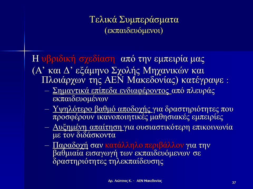 Τελικά Συμπεράσματα (εκπαιδευόμενοι) Η υβριδική σχεδίαση από την εμπειρία μας (A' και Δ' εξάμηνο Σχολής Μηχανικών και Πλοιάρχων της ΑΕΝ Μακεδονίας) κατέγραψε : –Σημαντικά επίπεδα ενδιαφέροντος από πλευράς εκπαιδευομένων –Υψηλότερο βαθμό αποδοχής για δραστηριότητες που προσφέρουν ικανοποιητικές μαθησιακές εμπειρίες –Αυξημένη απαίτηση για ουσιαστικότερη επικοινωνία με τον διδάσκοντα –Παραδοχή σαν κατάλληλο περιβάλλον για την βαθμιαία εισαγωγή των εκπαιδευόμενων σε δραστηριότητες τηλεκπαίδευσης 37 Δρ.