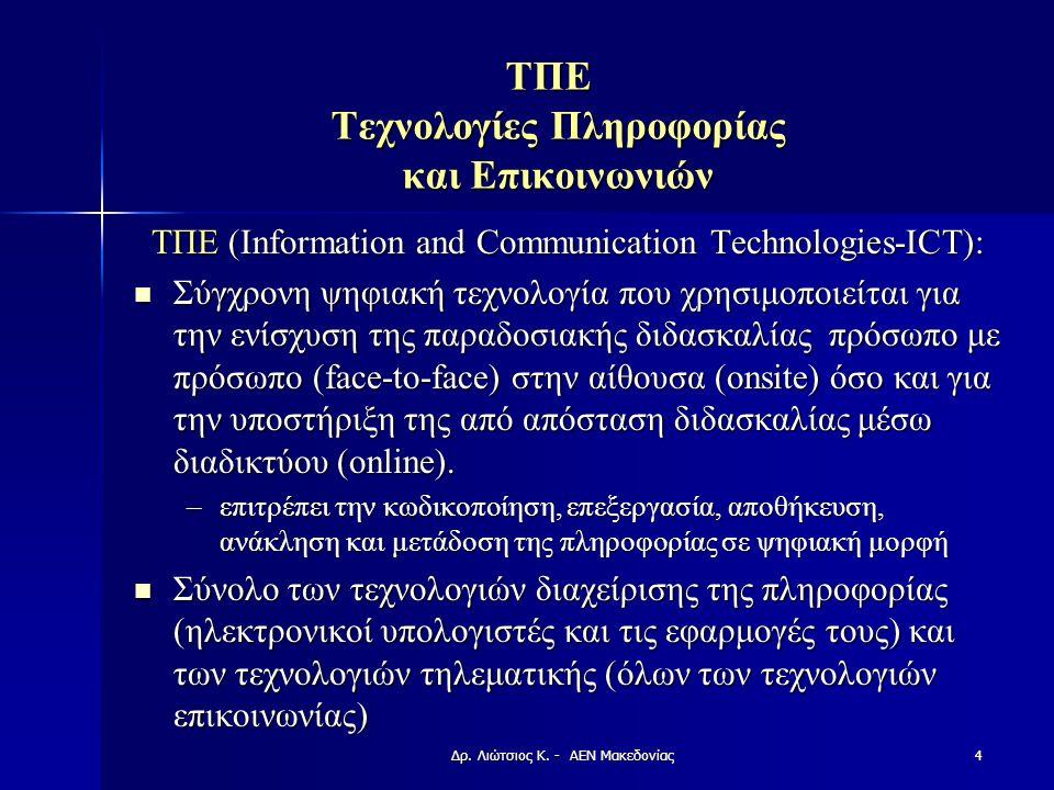 ΤΠΕ Τεχνολογίες Πληροφορίας και Επικοινωνιών ΤΠΕ (Information and Communication Technologies-ICT): Σύγχρονη ψηφιακή τεχνολογία που χρησιμοποιείται για την ενίσχυση της παραδοσιακής διδασκαλίας πρόσωπο με πρόσωπο (face-to-face) στην αίθουσα (onsite) όσο και για την υποστήριξη της από απόσταση διδασκαλίας μέσω διαδικτύου (online).