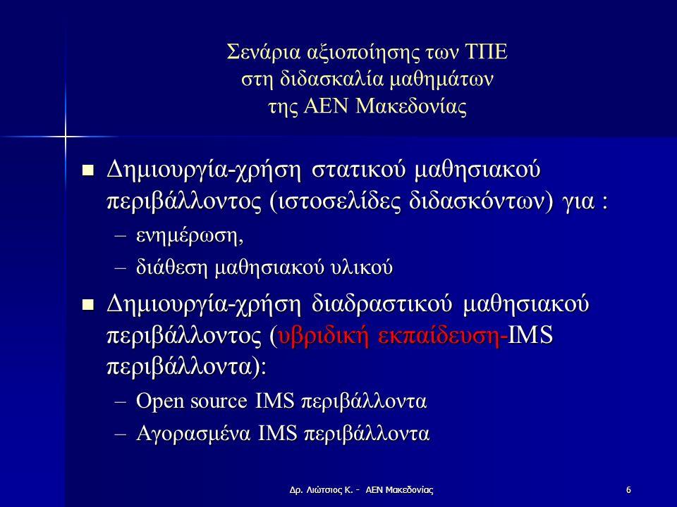 Σενάρια αξιοποίησης των ΤΠΕ στη διδασκαλία μαθημάτων της ΑΕΝ Μακεδονίας Δημιουργία-χρήση στατικού μαθησιακού περιβάλλοντος (ιστοσελίδες διδασκόντων) για : Δημιουργία-χρήση στατικού μαθησιακού περιβάλλοντος (ιστοσελίδες διδασκόντων) για : –ενημέρωση, –διάθεση μαθησιακού υλικού Δημιουργία-χρήση διαδραστικού μαθησιακού περιβάλλοντος (υβριδική εκπαίδευση-IMS περιβάλλοντα): Δημιουργία-χρήση διαδραστικού μαθησιακού περιβάλλοντος (υβριδική εκπαίδευση-IMS περιβάλλοντα): –Open source IMS περιβάλλοντα –Αγορασμένα IMS περιβάλλοντα Δρ.