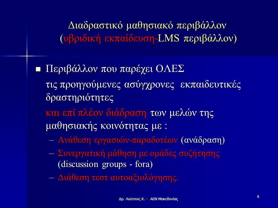 Διαδραστικό μαθησιακό περιβάλλον (υβριδική εκπαίδευση-LMS περιβάλλον) Περιβάλλον που παρέχει ΟΛΕΣ Περιβάλλον που παρέχει ΟΛΕΣ τις προηγούμενες ασύγχρονες εκπαιδευτικές δραστηριότητες και επί πλέον διάδραση των μελών της μαθησιακής κοινότητας με : –Ανάθεση εργασιών-παραδοτέων (ανάδραση) –Συνεργατική μάθηση με ομάδες συζήτησης (discussion groups - fora) –Διάθεση τεστ αυτοαξιολόγησης.