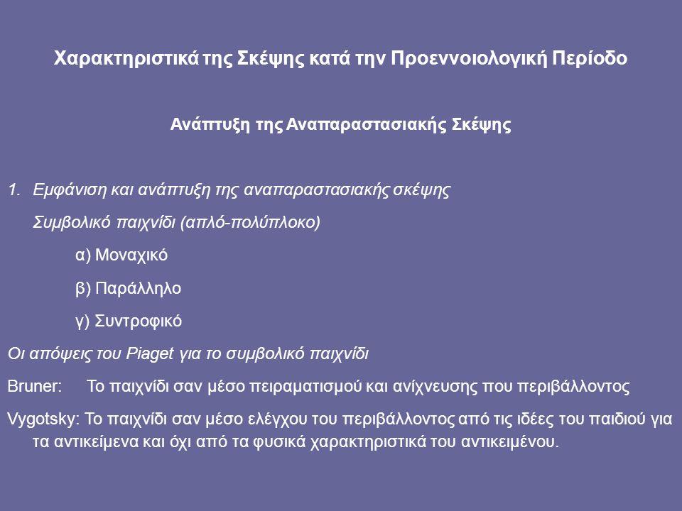 Χαρακτηριστικά της Σκέψης κατά την Προεννοιολογική Περίοδο Ανάπτυξη της Αναπαραστασιακής Σκέψης 1.Εμφάνιση και ανάπτυξη της αναπαραστασιακής σκέψης Συμβολικό παιχνίδι (απλό-πολύπλοκο) α) Μοναχικό β) Παράλληλο γ) Συντροφικό Οι απόψεις του Piaget για το συμβολικό παιχνίδι Bruner: Το παιχνίδι σαν μέσο πειραματισμού και ανίχνευσης που περιβάλλοντος Vygotsky: Το παιχνίδι σαν μέσο ελέγχου του περιβάλλοντος από τις ιδέες του παιδιού για τα αντικείμενα και όχι από τα φυσικά χαρακτηριστικά του αντικειμένου.