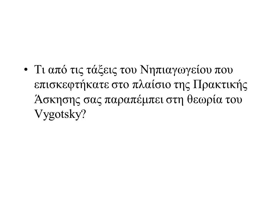 Τι από τις τάξεις του Νηπιαγωγείου που επισκεφτήκατε στο πλαίσιο της Πρακτικής Άσκησης σας παραπέμπει στη θεωρία του Vygotsky