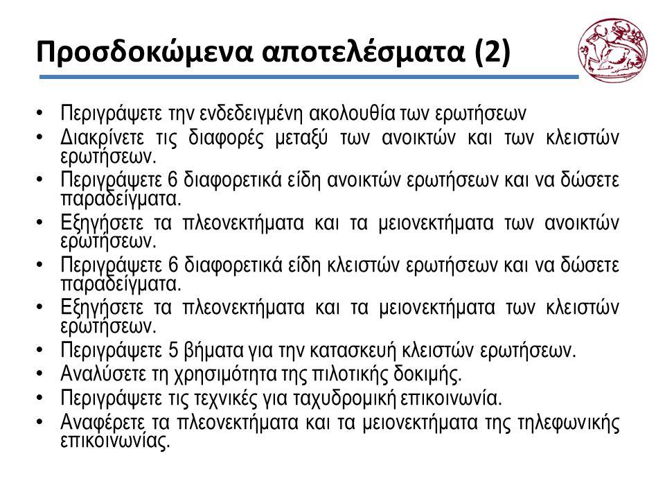 Έννοιες-Κλειδιά Σχεδιασμός ερωτηματολογίου και Στόχοι ερωτήσεων Αυθεντική και έντιμη ανταπόκριση Γλώσσα και είδη λέξεων, Ευθύτητα και ακρίβεια ερωτήσεων Ποσότητα λέξεων και Αντικειμενικότητα απόψεων Υποθετικές ερωτήσεις Σφάλματα στις ερωτήσεις: Ερωτήσεις που προδιαθέτουν, «Ευαίσθητες» ερωτήσεις Απάντηση «δεν ξέρω» Ακολουθία ερωτήσεων Ανοικτές ερωτήσεις: Πλήρως μη δομημένη ερώτηση, Συνειρμός λέξης, Συμπλήρωση πρότασης, Συμπλήρωση ιστορίας, Συμπλήρωση σκίτσου, Τεστ θεματικής αντίληψης Κλειστές ερωτήσεις: Πενταδιάστατο πλάνο σχεδιασμού ερωτήσεων, Απλές εναλλακτικές ερωτήσεις, Ερώτηση πολλαπλής επιλογής Κλίμακα Likert Ερώτηση διαφορετικής σημαντικότητας Κλίμακα σπουδαιότητας και Κλίμακα βαθμολόγησης Πιλοτική δοκιμή.