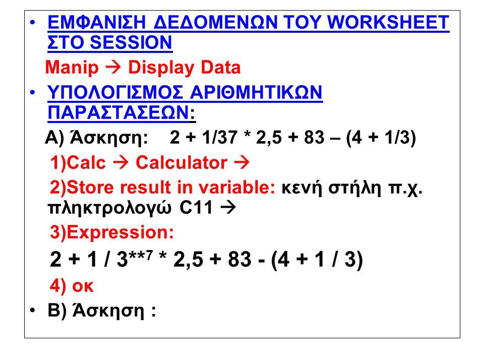 ΕΜΦΑΝΙΣΗ ΔΕΔΟΜΕΝΩΝ ΤΟΥ WORKSHEET ΣΤΟ SESSION Manip  Display Data ΥΠΟΛΟΓΙΣΜΟΣ ΑΡΙΘΜΗΤΙΚΩΝ ΠΑΡΑΣΤΑΣΕΩΝ: Α) Άσκηση: 2 + 1/37 * 2,5 + 83 – (4 + 1/3) 1)Calc  Calculator  2)Store result in variable: κενή στήλη π.χ.