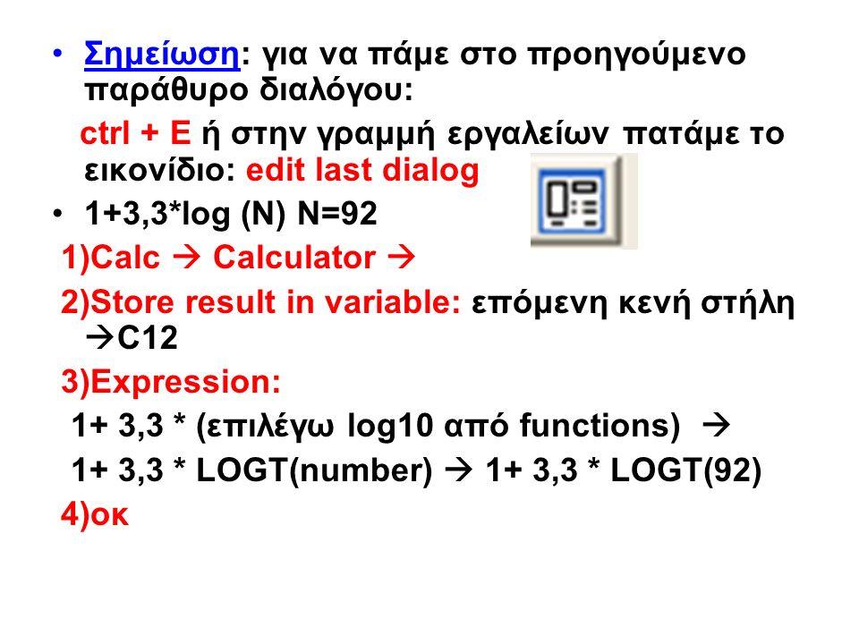 Σημείωση: για να πάμε στο προηγούμενο παράθυρο διαλόγου: ctrl + E ή στην γραμμή εργαλείων πατάμε το εικονίδιο: edit last dialog 1+3,3*log (N) N=92 1)Calc  Calculator  2)Store result in variable: επόμενη κενή στήλη  C12 3)Expression: 1+ 3,3 * (επιλέγω log10 από functions)  1+ 3,3 * LOGT(number)  1+ 3,3 * LOGT(92) 4)οκ