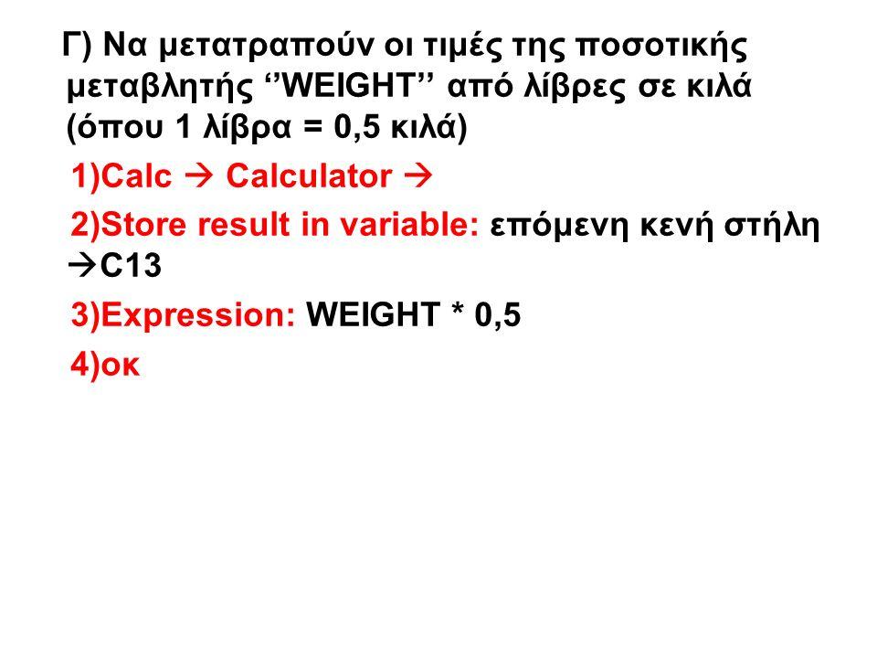 Γ) Να μετατραπούν οι τιμές της ποσοτικής μεταβλητής ''WEIGHT'' από λίβρες σε κιλά (όπου 1 λίβρα = 0,5 κιλά) 1)Calc  Calculator  2)Store result in variable: επόμενη κενή στήλη  C13 3)Expression: WEIGHT * 0,5 4)οκ