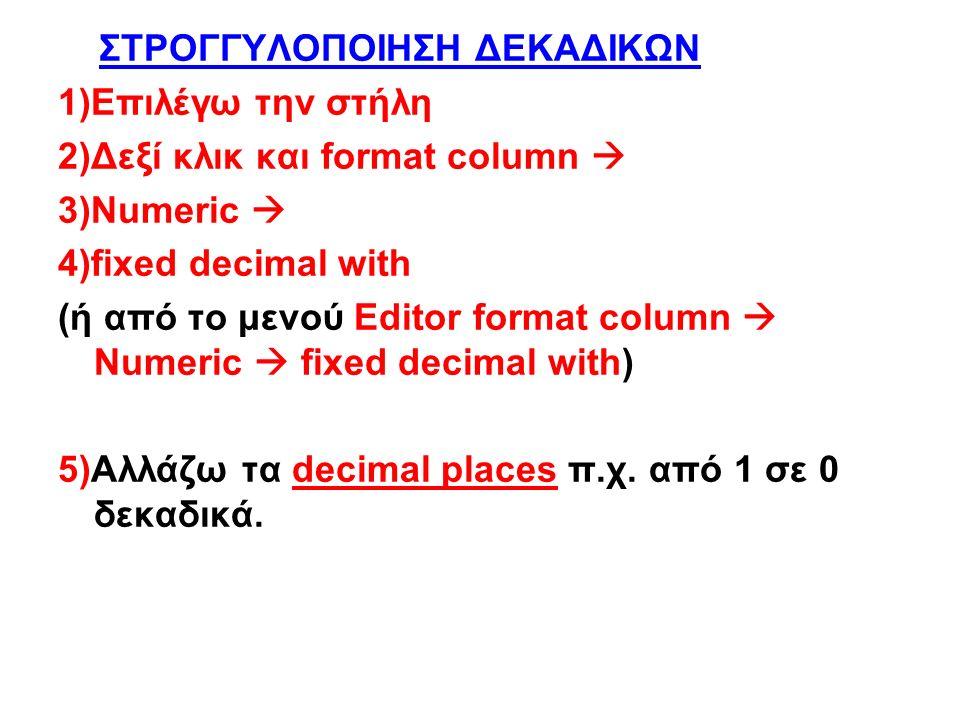 ΣΤΡΟΓΓΥΛΟΠΟΙΗΣΗ ΔΕΚΑΔΙΚΩΝ 1)Επιλέγω την στήλη 2)Δεξί κλικ και format column  3)Numeric  4)fixed decimal with (ή από το μενού Editor format column  Numeric  fixed decimal with) 5)Αλλάζω τα decimal places π.χ.