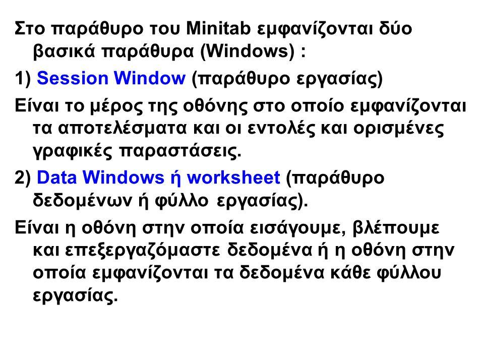 Στο παράθυρο του Minitab εμφανίζονται δύο βασικά παράθυρα (Windows) : 1) Session Window (παράθυρο εργασίας) Είναι το μέρος της οθόνης στο οποίο εμφανίζονται τα αποτελέσματα και οι εντολές και ορισμένες γραφικές παραστάσεις.