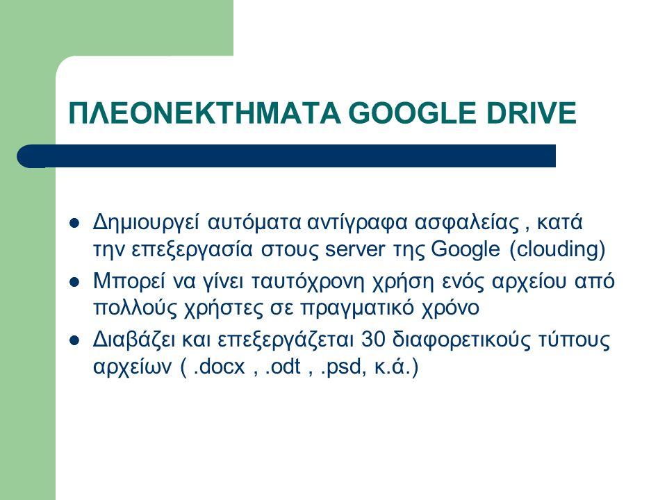 ΠΛΕΟΝΕΚΤΗΜΑΤΑ GOOGLE DRIVE Δημιουργεί αυτόματα αντίγραφα ασφαλείας, κατά την επεξεργασία στους server της Google (clouding) Μπορεί να γίνει ταυτόχρονη