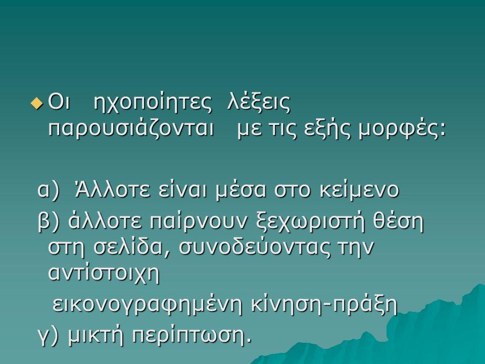  Οι ηχοποίητες λέξεις παρουσιάζονται με τις εξής μορφές: α) Άλλοτε είναι μέσα στο κείμενο α) Άλλοτε είναι μέσα στο κείμενο β) άλλοτε παίρνουν ξεχωριστή θέση στη σελίδα, συνοδεύοντας την αντίστοιχη β) άλλοτε παίρνουν ξεχωριστή θέση στη σελίδα, συνοδεύοντας την αντίστοιχη εικονογραφημένη κίνηση-πράξη εικονογραφημένη κίνηση-πράξη γ) μικτή περίπτωση.
