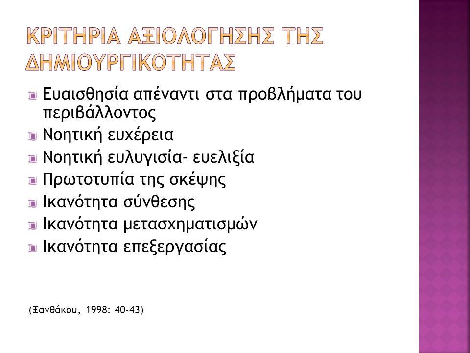 Ευαισθησία απέναντι στα προβλήματα του περιβάλλοντος Νοητική ευχέρεια Νοητική ευλυγισία- ευελιξία Πρωτοτυπία της σκέψης Ικανότητα σύνθεσης Ικανότητα μετασχηματισμών Ικανότητα επεξεργασίας (Ξανθάκου, 1998: 40-43)