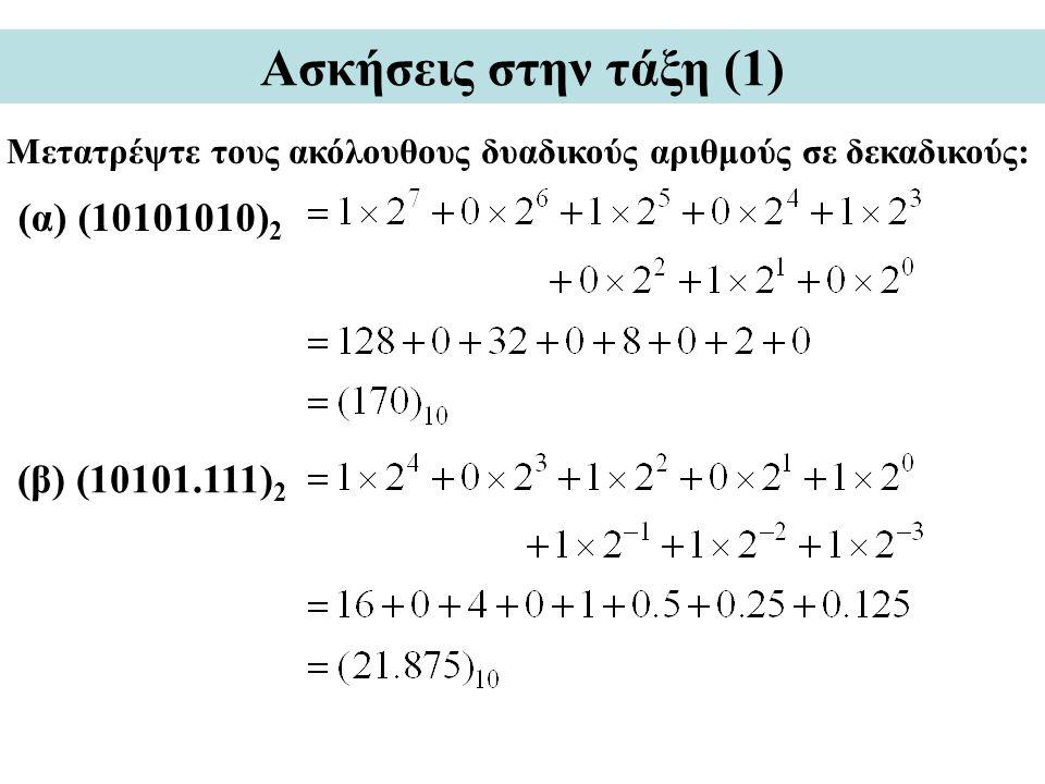 Ασκήσεις στην τάξη (1) Μετατρέψτε τους ακόλουθους δυαδικούς αριθμούς σε δεκαδικούς: (β) (10101.111) 2 (α) (10101010) 2