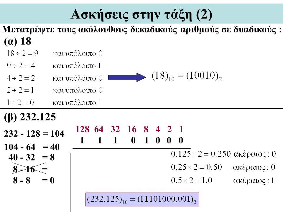 Ασκήσεις στην τάξη (2) Μετατρέψτε τους ακόλουθους δεκαδικούς αριθμούς σε δυαδικούς : (α) 18 (β) 232.125 128 64 32 16 8 4 2 1 232 - 128 = 104 104 - 64 = 40 40 - 32 = 8 8 - 8 = 0 8 - 16 = 11011000