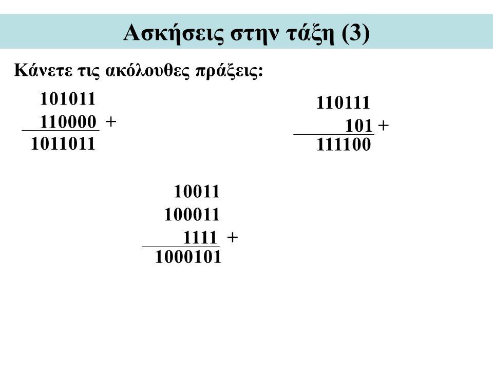 Ασκήσεις στην τάξη (3) Κάνετε τις ακόλουθες πράξεις: 101011 110000 + 110111 101 + 10011 100011 1111 + 1011011 111100 1000101
