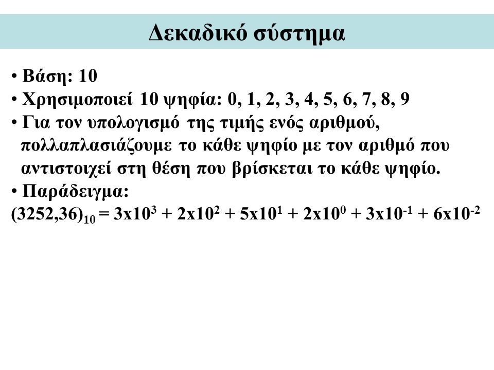 Δεκαδικό σύστημα Βάση: 10 Χρησιμοποιεί 10 ψηφία: 0, 1, 2, 3, 4, 5, 6, 7, 8, 9 Για τον υπολογισμό της τιμής ενός αριθμού, πολλαπλασιάζουμε το κάθε ψηφίο με τον αριθμό που αντιστοιχεί στη θέση που βρίσκεται το κάθε ψηφίο.