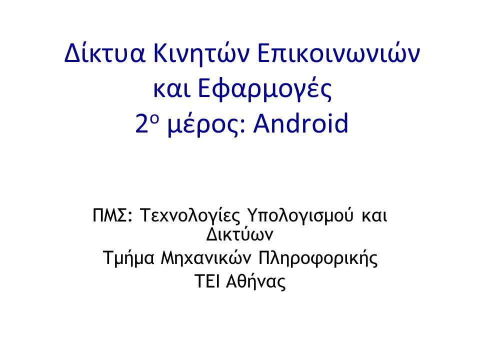 Δίκτυα Κινητών Επικοινωνιών και Εφαρμογές 2 ο μέρος: Android ΠΜΣ: Τεχνολογίες Υπολογισμού και Δικτύων Τμήμα Μηχανικών Πληροφορικής ΤΕΙ Αθήνας