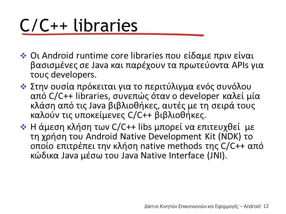 Δίκτυα Κινητών Επικοινωνιών και Εφαρμογές – Android 12 C/C++ libraries  Οι Android runtime core libraries που είδαμε πριν είναι βασισμένες σε Java και παρέχουν τα πρωτεύοντα APIs για τους developers.