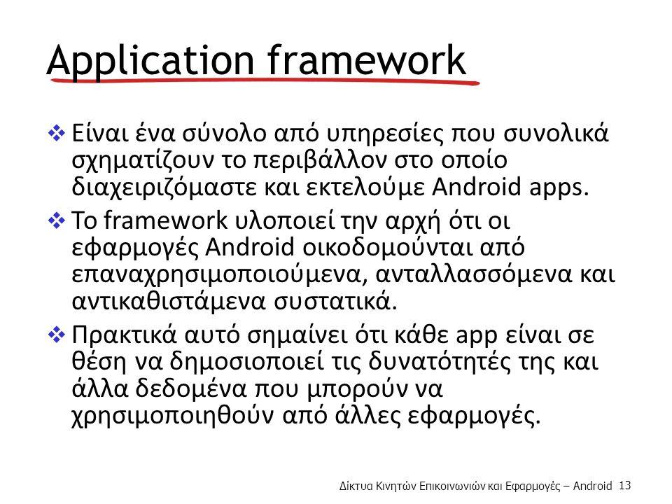 Δίκτυα Κινητών Επικοινωνιών και Εφαρμογές – Android 13 Application framework  Είναι ένα σύνολο από υπηρεσίες που συνολικά σχηματίζουν το περιβάλλον στο οποίο διαχειριζόμαστε και εκτελούμε Android apps.