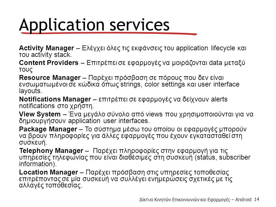 Δίκτυα Κινητών Επικοινωνιών και Εφαρμογές – Android 14 Application services Activity Manager – Ελέγχει όλες τις εκφάνσεις του application lifecycle και του activity stack.