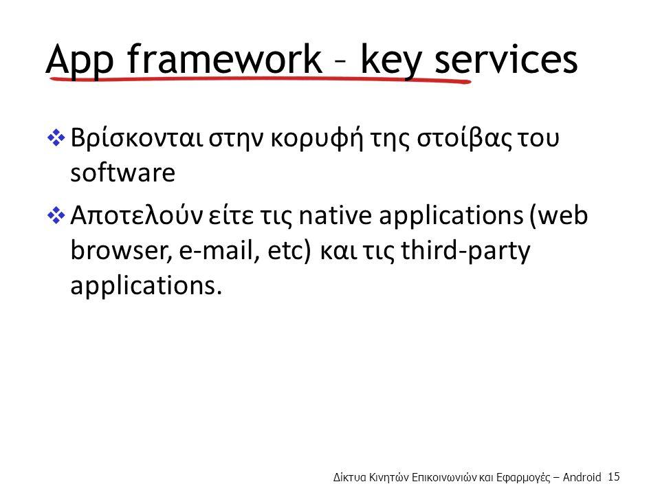Δίκτυα Κινητών Επικοινωνιών και Εφαρμογές – Android 15 App framework – key services  Βρίσκονται στην κορυφή της στοίβας του software  Αποτελούν είτε τις native applications (web browser, e-mail, etc) και τις third-party applications.