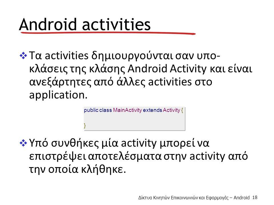 Δίκτυα Κινητών Επικοινωνιών και Εφαρμογές – Android 18 Android activities  Τα activities δημιουργούνται σαν υπο- κλάσεις της κλάσης Android Activity και είναι ανεξάρτητες από άλλες activities στο application.