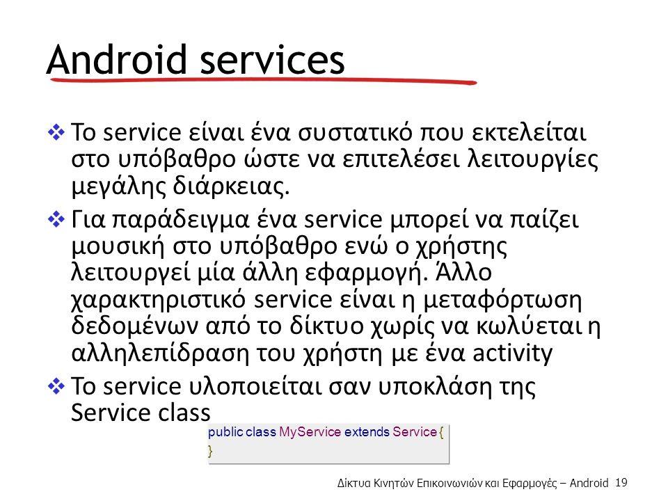 Δίκτυα Κινητών Επικοινωνιών και Εφαρμογές – Android 19 Android services  To service είναι ένα συστατικό που εκτελείται στο υπόβαθρο ώστε να επιτελέσει λειτουργίες μεγάλης διάρκειας.