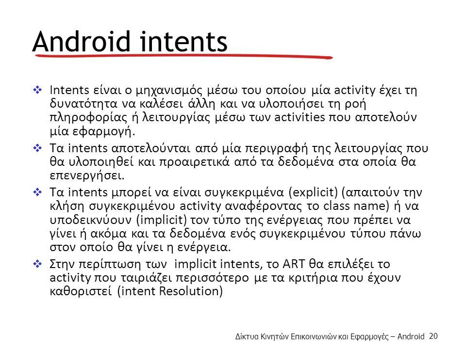 Δίκτυα Κινητών Επικοινωνιών και Εφαρμογές – Android 20 Android intents  Intents είναι ο μηχανισμός μέσω του οποίου μία activity έχει τη δυνατότητα να καλέσει άλλη και να υλοποιήσει τη ροή πληροφορίας ή λειτουργίας μέσω των activities που αποτελούν μία εφαρμογή.