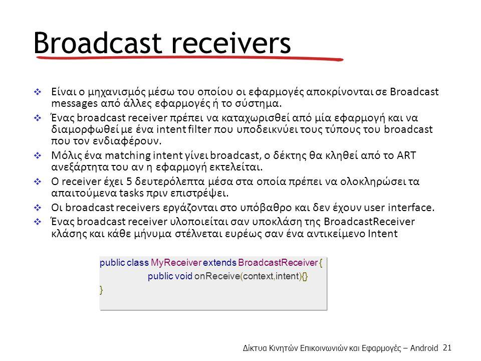 Δίκτυα Κινητών Επικοινωνιών και Εφαρμογές – Android 21 Broadcast receivers  Είναι ο μηχανισμός μέσω του οποίου οι εφαρμογές αποκρίνονται σε Broadcast messages από άλλες εφαρμογές ή το σύστημα.